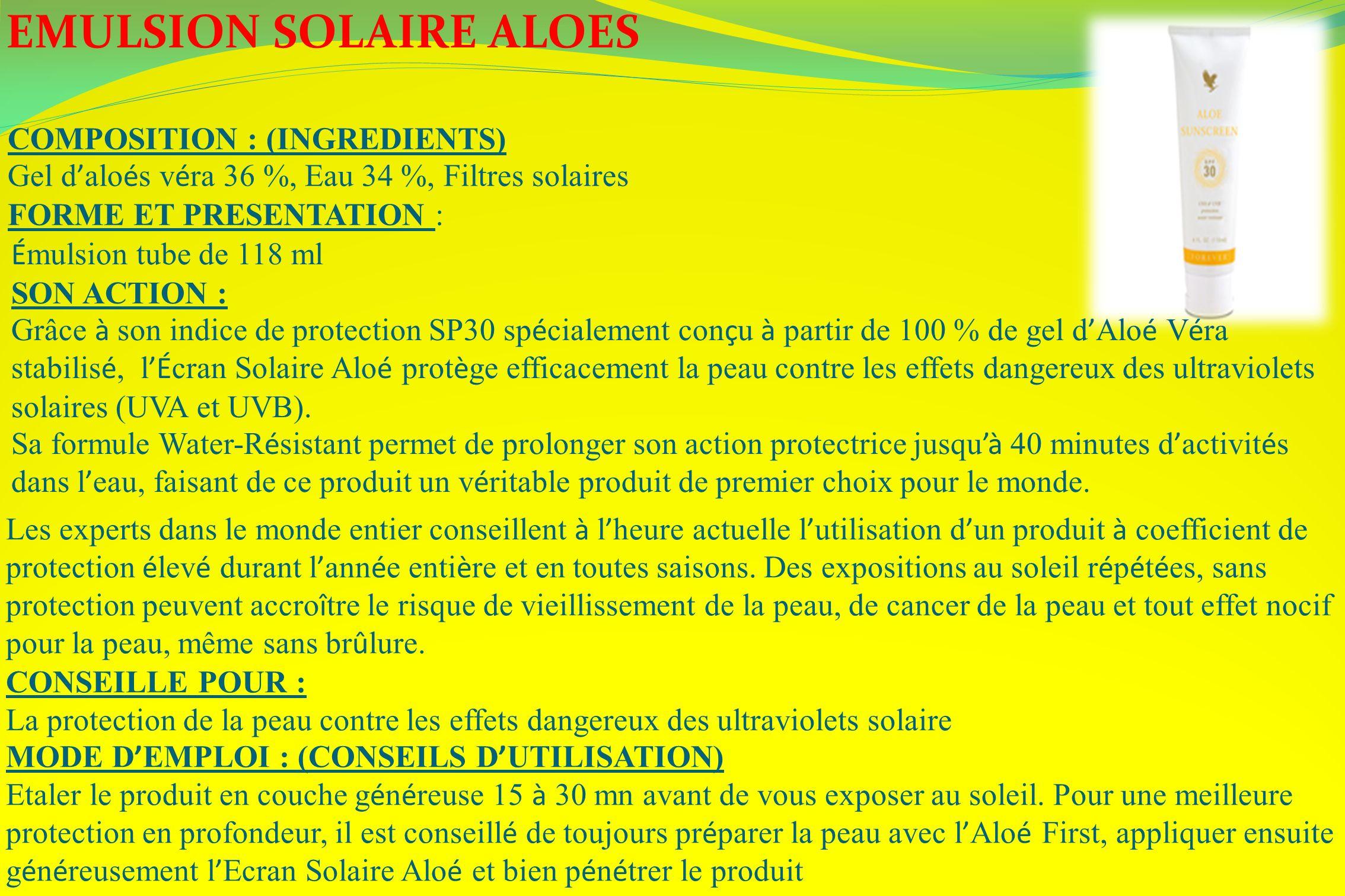 EMULSION SOLAIRE ALOES COMPOSITION : (INGREDIENTS) Gel d alo é s v é ra 36 %, Eau 34 %, Filtres solaires FORME ET PRESENTATION : É mulsion tube de 118