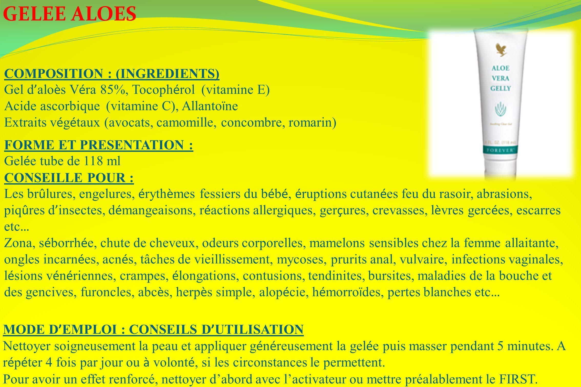 GELEE ALOES COMPOSITION : (INGREDIENTS) Gel d alo è s V é ra 85%, Tocoph é rol (vitamine E) Acide ascorbique (vitamine C), Allanto ï ne Extraits v é g