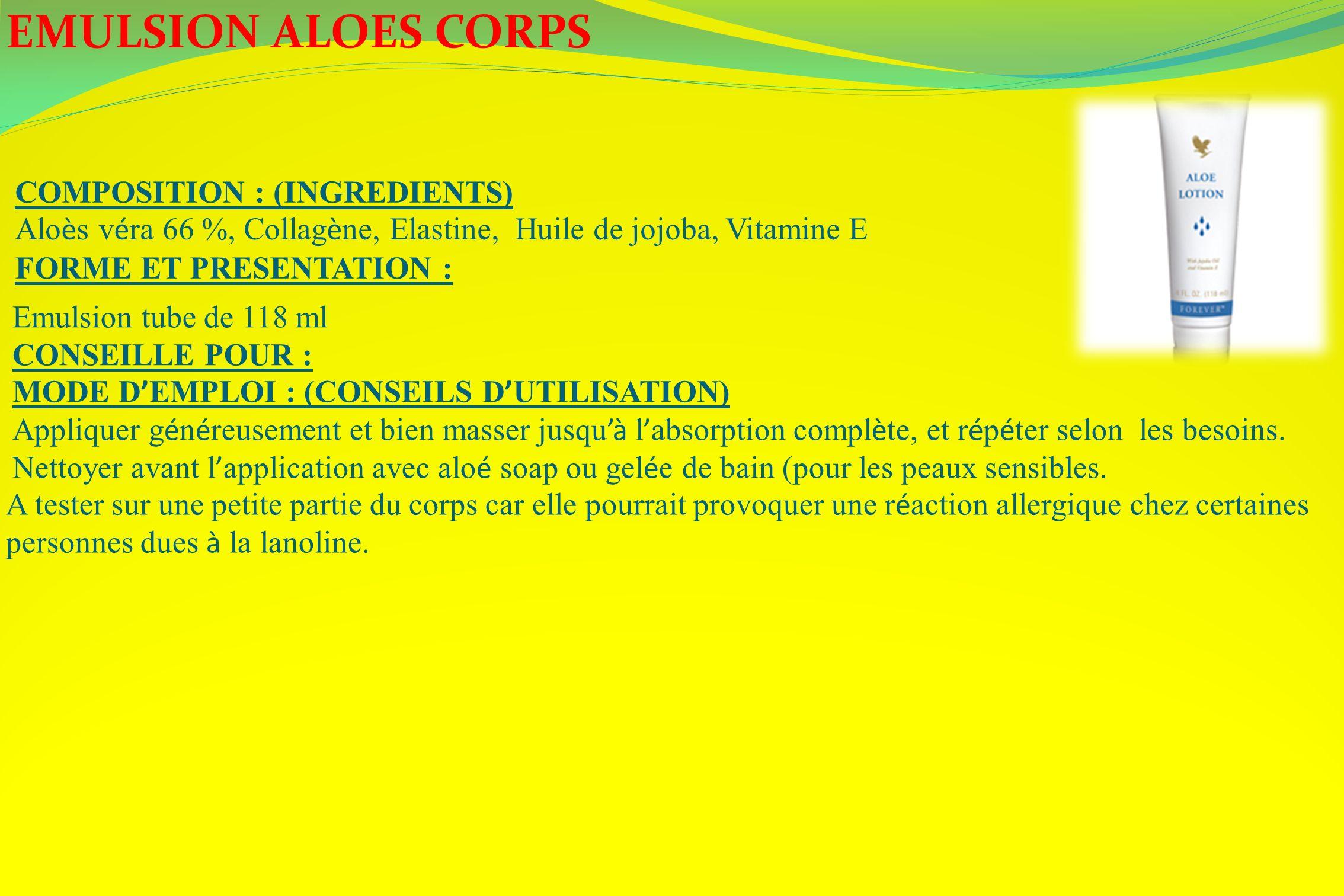 EMULSION ALOES CORPS COMPOSITION : (INGREDIENTS) Alo è s v é ra 66 %, Collag è ne, Elastine, Huile de jojoba, Vitamine E FORME ET PRESENTATION : Emuls