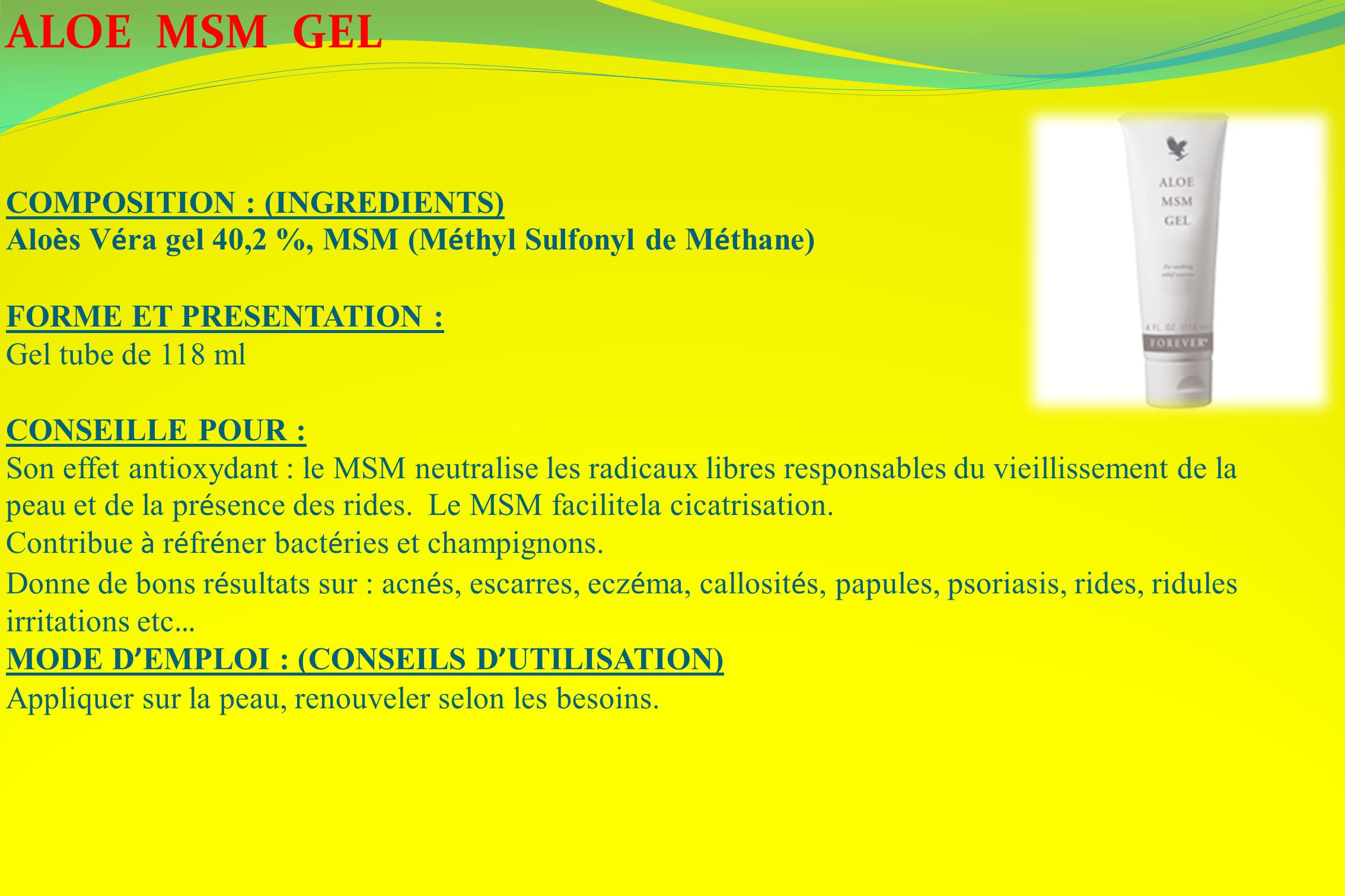 ALOE MSM GEL COMPOSITION : (INGREDIENTS) Alo è s V é ra gel 40,2 %, MSM (M é thyl Sulfonyl de M é thane) FORME ET PRESENTATION : Gel tube de 118 ml CO