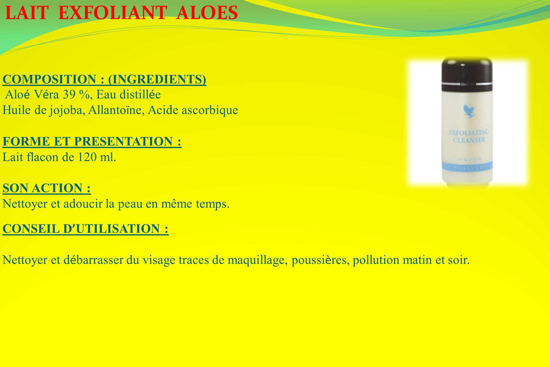LAIT EXFOLIANT ALOES COMPOSITION : (INGREDIENTS) Alo é V é ra 39 %, Eau distill é e Huile de jojoba, Allanto ï ne, Acide ascorbique FORME ET PRESENTAT