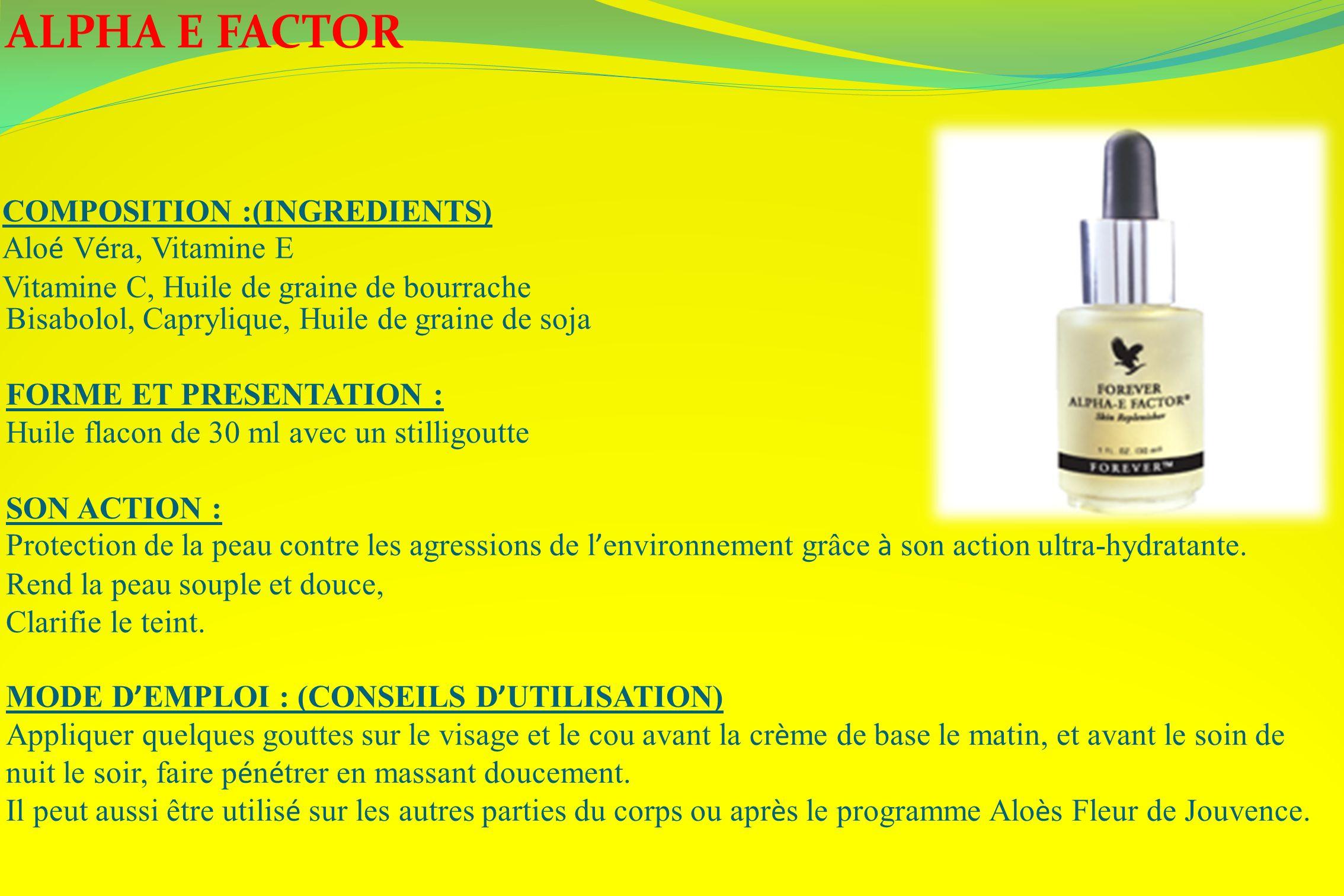 ALPHA E FACTOR COMPOSITION :(INGREDIENTS) Alo é V é ra, Vitamine E Vitamine C, Huile de graine de bourrache Bisabolol, Caprylique, Huile de graine de
