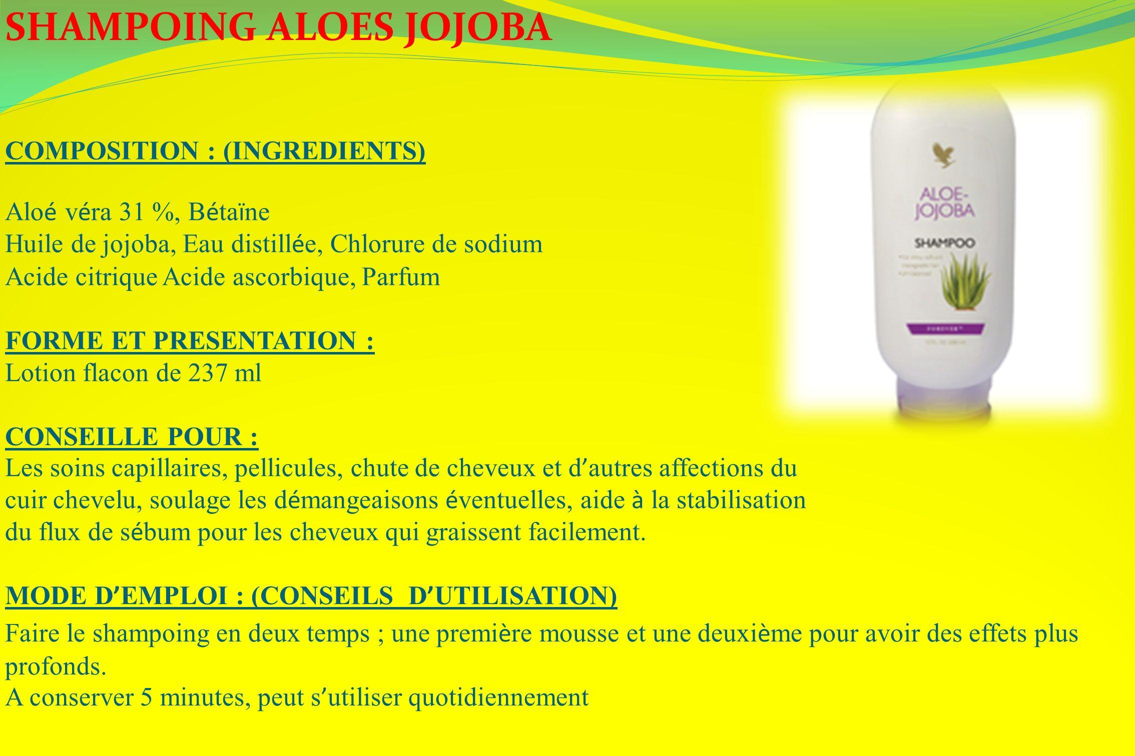 SHAMPOING ALOES JOJOBA COMPOSITION : (INGREDIENTS) Alo é v é ra 31 %, B é ta ï ne Huile de jojoba, Eau distill é e, Chlorure de sodium Acide citrique
