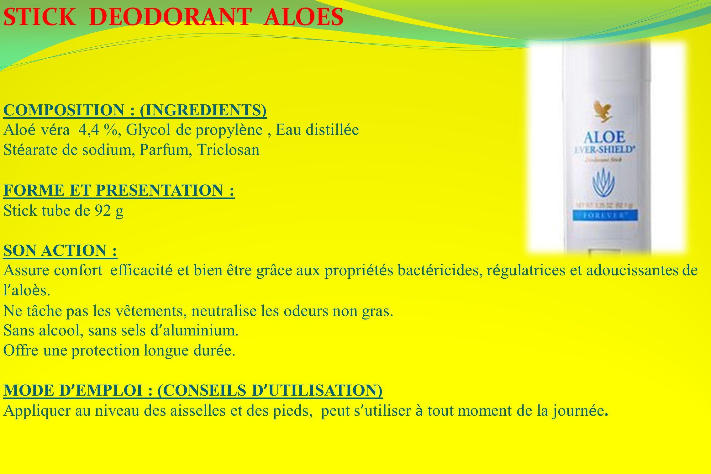 STICK DEODORANT ALOES COMPOSITION : (INGREDIENTS) Alo é v é ra 4,4 %, Glycol de propyl è ne, Eau distill é e St é arate de sodium, Parfum, Triclosan F