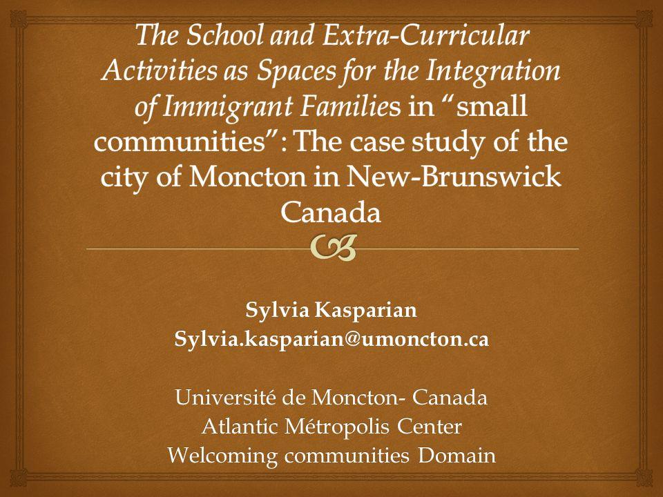 Sylvia Kasparian Sylvia.kasparian@umoncton.ca Université de Moncton- Canada Atlantic Métropolis Center Welcoming communities Domain
