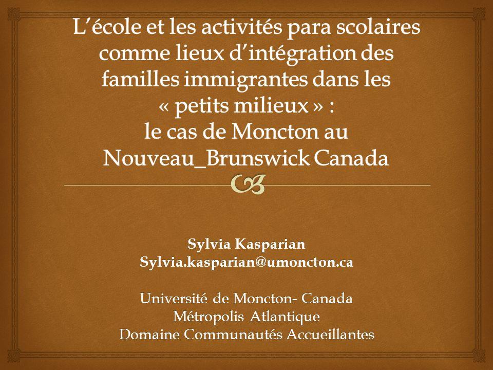 Sylvia Kasparian Sylvia.kasparian@umoncton.ca Université de Moncton- Canada Métropolis Atlantique Domaine Communautés Accueillantes