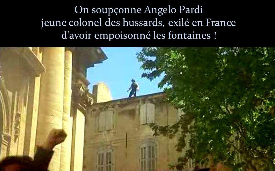 On soupçonne Angelo Pardi jeune colonel des hussards, exilé en France d avoir empoisonné les fontaines !