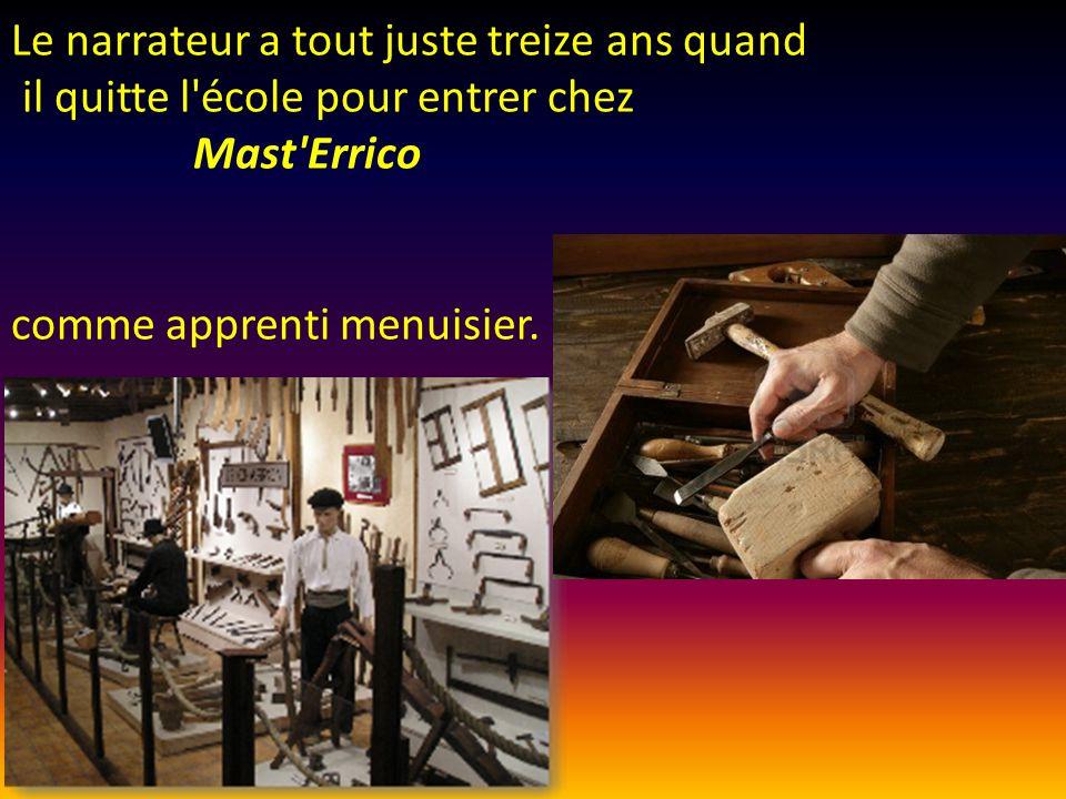 Le narrateur a tout juste treize ans quand il quitte l école pour entrer chez Mast Errico comme apprenti menuisier.