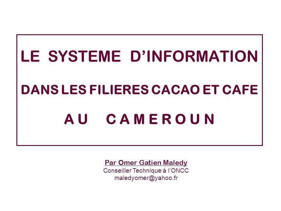 LE SYSTEME DINFORMATION DANS LES FILIERES CACAO ET CAFE A U C A M E R O U N Par Omer Gatien Maledy Conseiller Technique à lONCC maledyomer@yahoo.fr