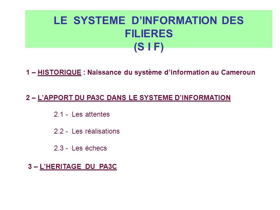 LE SYSTEME DINFORMATION DANS LES FILIERES CACAO ET CAFE AU CAMEROUN 1 – HISTORIQUE : Naissance du système dinformation au Cameroun 2 – LAPPORT DU PA3C DANS LE SYSTEME DINFORMATION 2.1 - Les attentes 2.2 - Les réalisations 2.3 - Les échecs 3 – LHERITAGE DU PA3C LE SYSTEME DINFORMATION DES FILIERES (S I F)