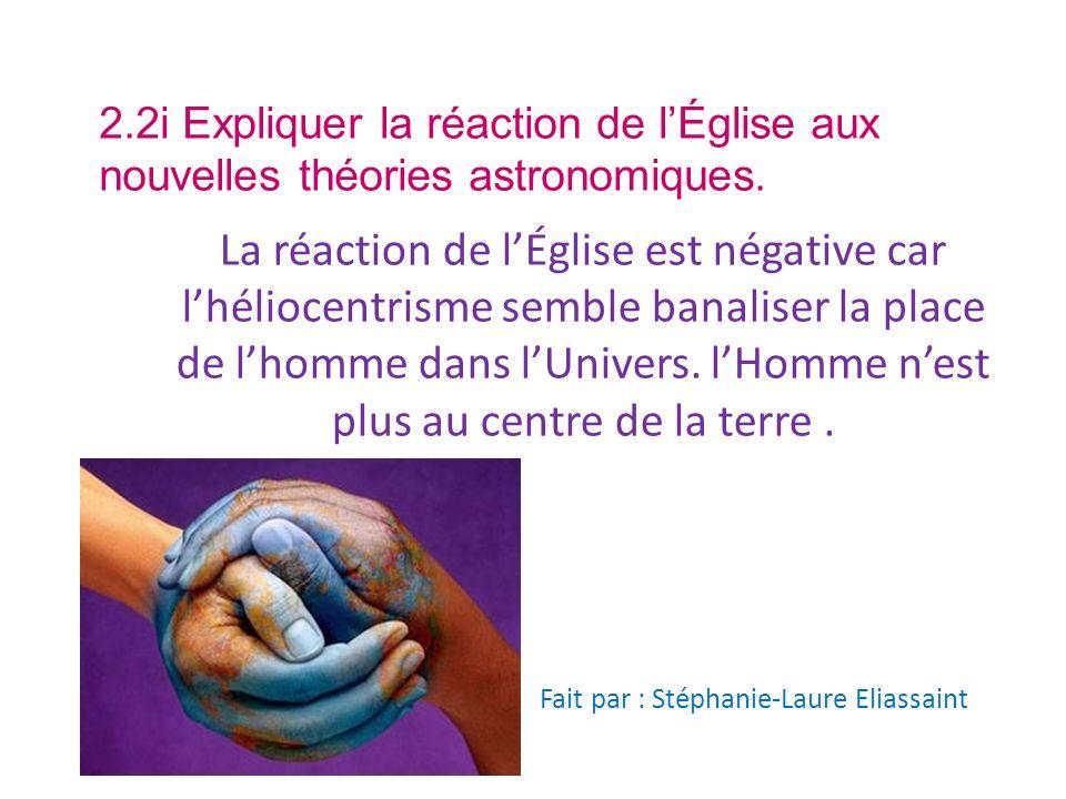 2.2i Expliquer la réaction de lÉglise aux nouvelles théories astronomiques. La réaction de lÉglise est négative car lhéliocentrisme semble banaliser l