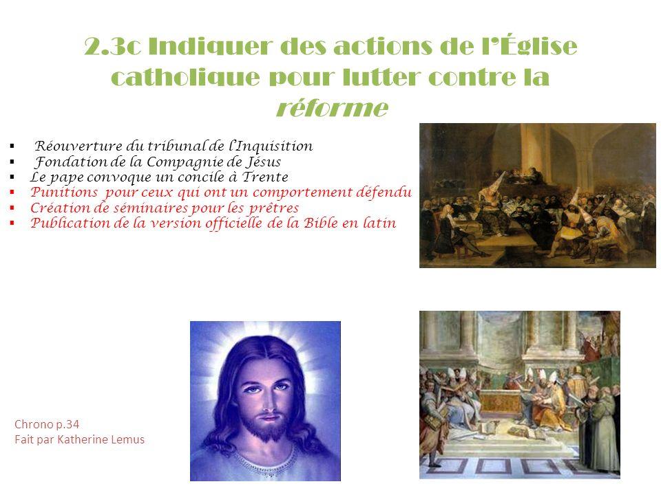2.3c Indiquer des actions de lÉglise catholique pour lutter contre la réforme Réouverture du tribunal de lInquisition Fondation de la Compagnie de Jés
