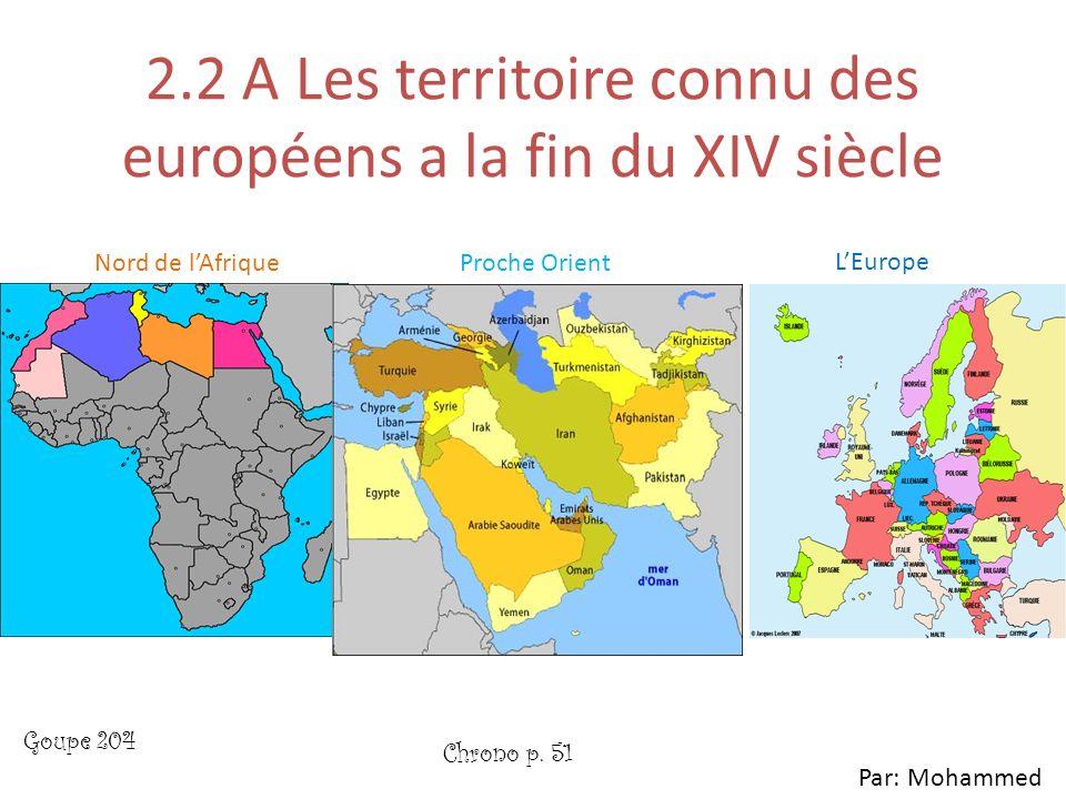 2.2 A Les territoire connu des européens a la fin du XIV siècle Nord de lAfriqueProche Orient LEurope Par: Mohammed Chrono p. 51 Goupe 204