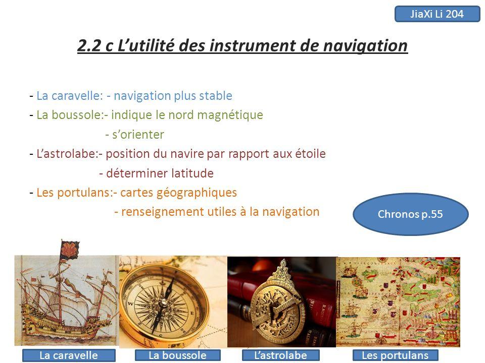 2.2 c Lutilité des instrument de navigation - La caravelle: - navigation plus stable - La boussole:- indique le nord magnétique - sorienter - Lastrola