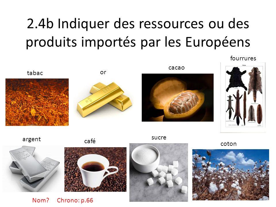 2.4b Indiquer des ressources ou des produits importés par les Européens or tabac fourrures argent café sucre coton cacao Nom? Chrono: p.66