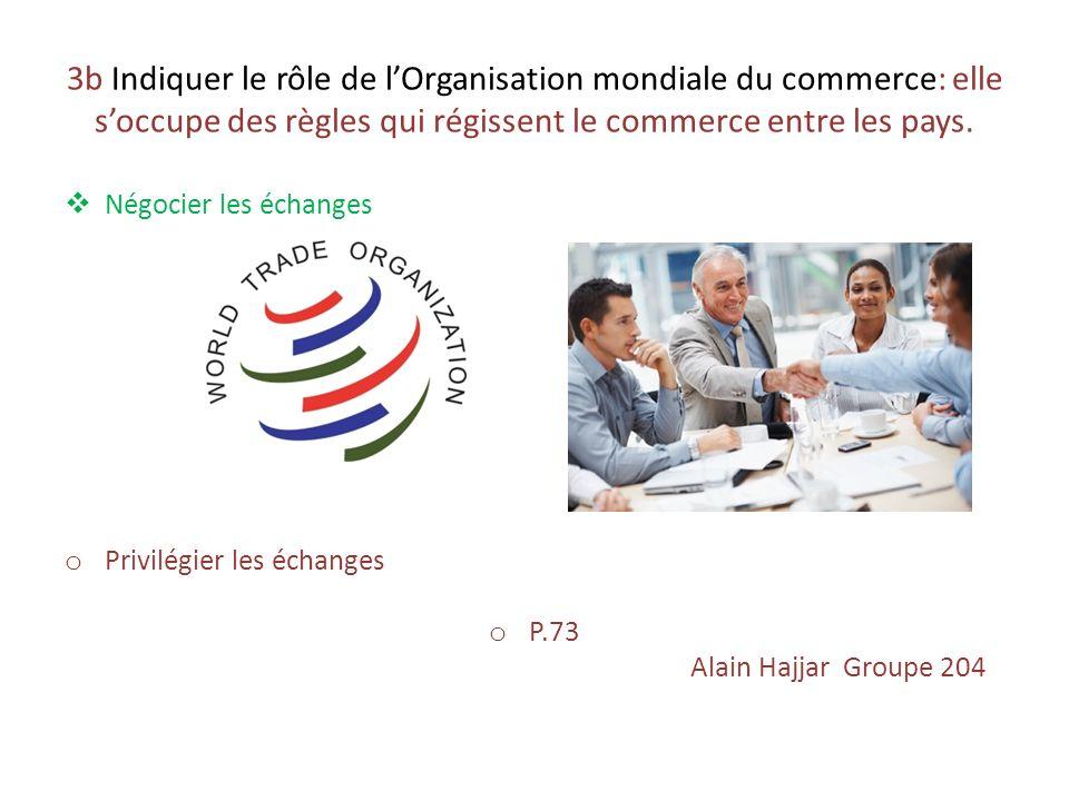 3b Indiquer le rôle de lOrganisation mondiale du commerce: elle soccupe des règles qui régissent le commerce entre les pays. Négocier les échanges o P