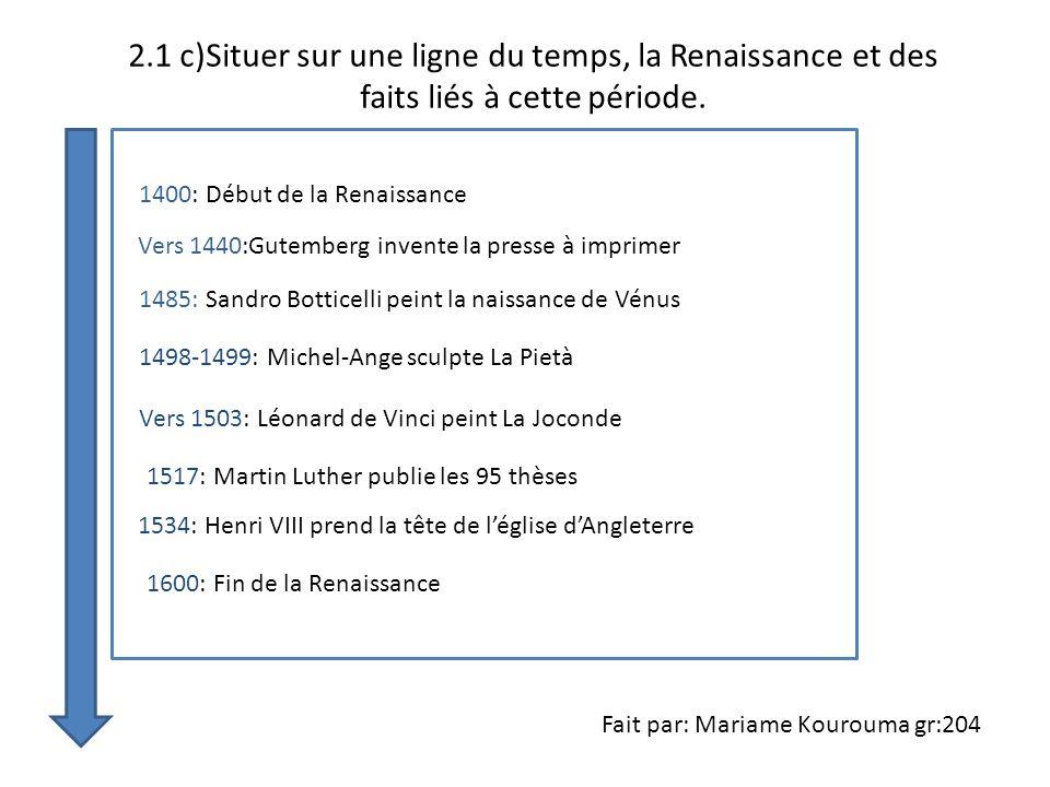 2.1 c)Situer sur une ligne du temps, la Renaissance et des faits liés à cette période. 1400: Début de la Renaissance Vers 1440:Gutemberg invente la pr