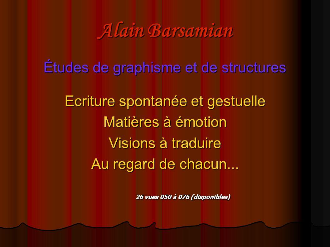 Alain Barsamian Études de graphisme et de structures Ecriture spontanée et gestuelle Matières à émotion Visions à traduire Au regard de chacun... 26 v