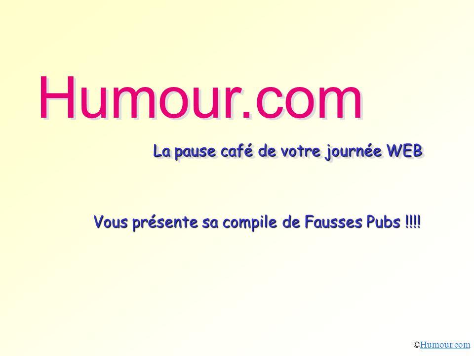 Vous présente sa compile de Fausses Pubs !!!! Humour.com La pause café de votre journée WEB Humour.com La pause café de votre journée WEB ©Humour.comH