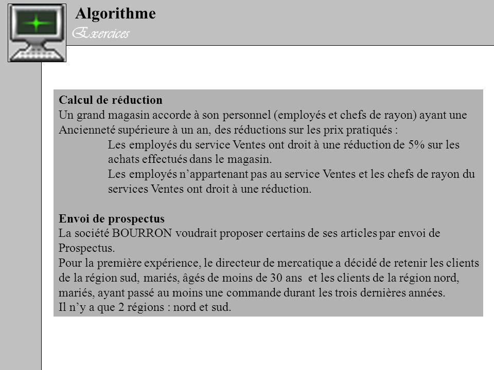Algorithme Exercices Calcul de réduction Un grand magasin accorde à son personnel (employés et chefs de rayon) ayant une Ancienneté supérieure à un an