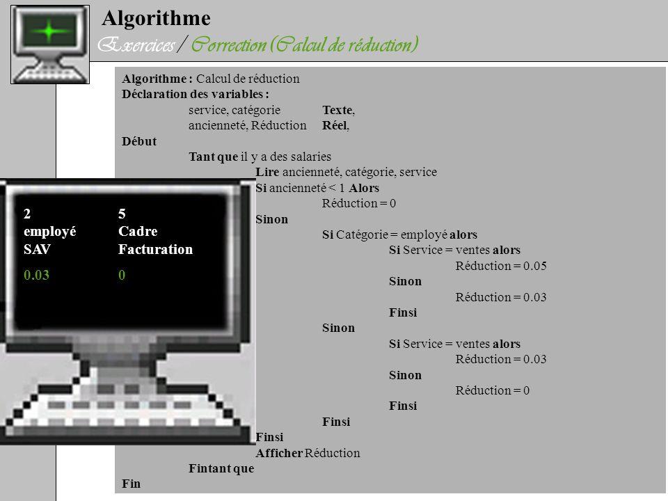 Algorithme Exercices / Correction (Calcul de réduction) Algorithme : Calcul de réduction Déclaration des variables : service, catégorieTexte, ancienne