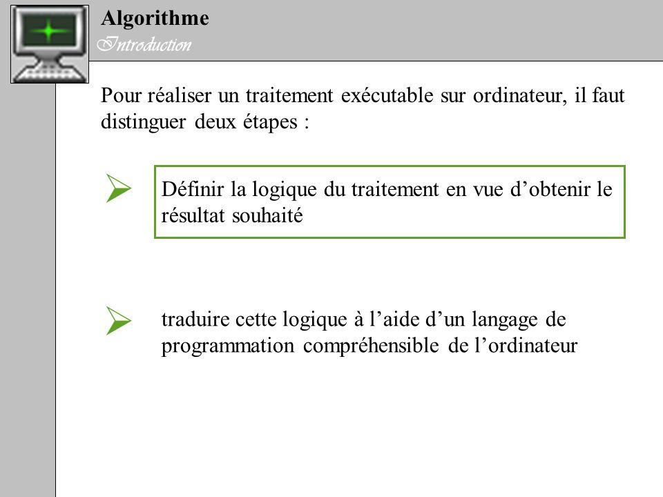 Algorithme Introduction Pour réaliser un traitement exécutable sur ordinateur, il faut distinguer deux étapes : Définir la logique du traitement en vu