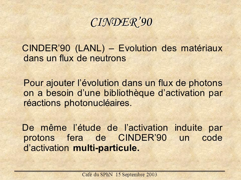 CINDER90 CINDER90 (LANL) – Evolution des matériaux dans un flux de neutrons Pour ajouter lévolution dans un flux de photons on a besoin dune bibliothè