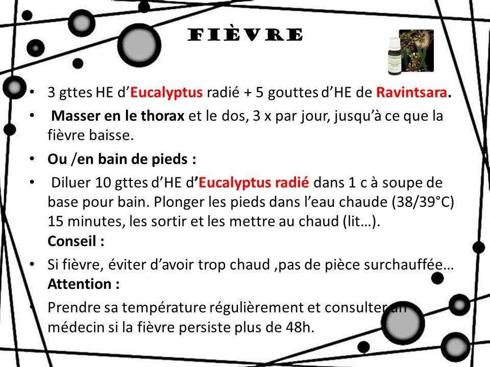 Fièvre 3 gttes HE dEucalyptus radié + 5 gouttes dHE de Ravintsara. Masser en le thorax et le dos, 3 x par jour, jusquà ce que la fièvre baisse. Ou /en