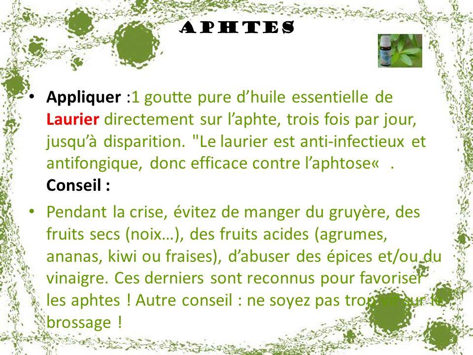 Aphtes Appliquer :1 goutte pure dhuile essentielle de Laurier directement sur laphte, trois fois par jour, jusquà disparition.