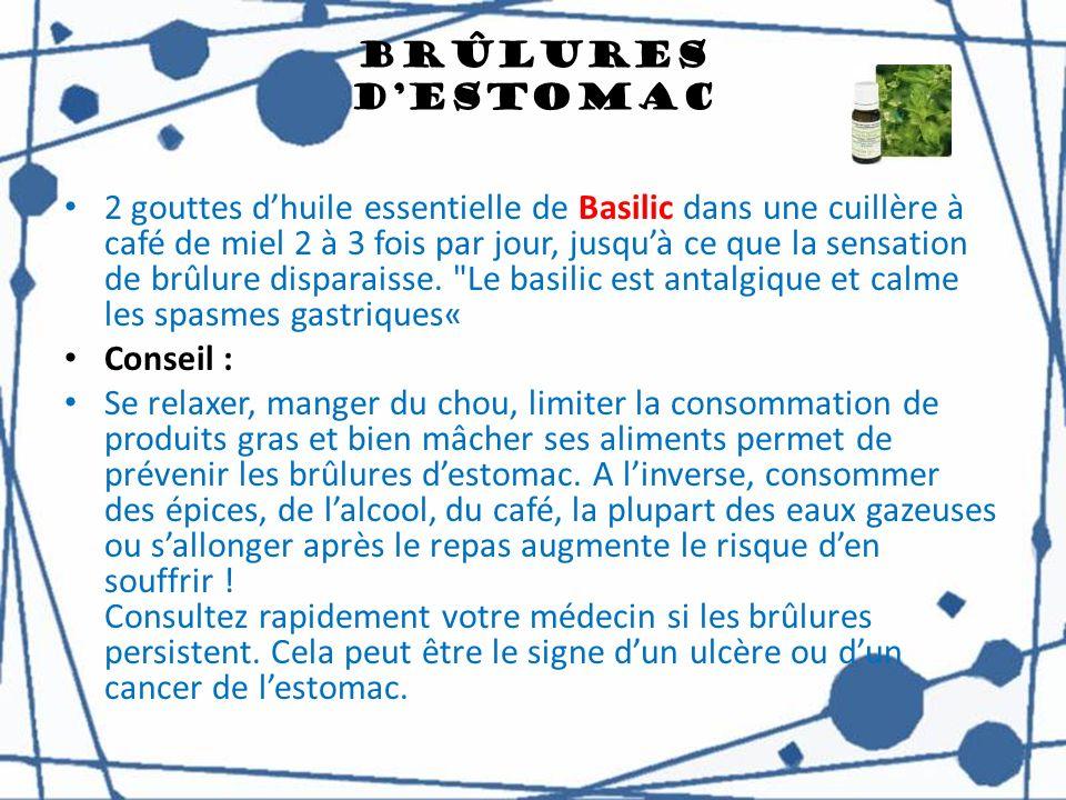 Brûlures dEstomac 2 gouttes dhuile essentielle de Basilic dans une cuillère à café de miel 2 à 3 fois par jour, jusquà ce que la sensation de brûlure