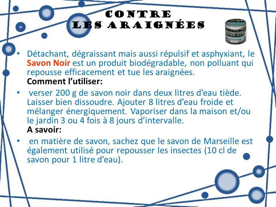 Contre Les Araignées Détachant, dégraissant mais aussi répulsif et asphyxiant, le Savon Noir est un produit biodégradable, non polluant qui repousse e