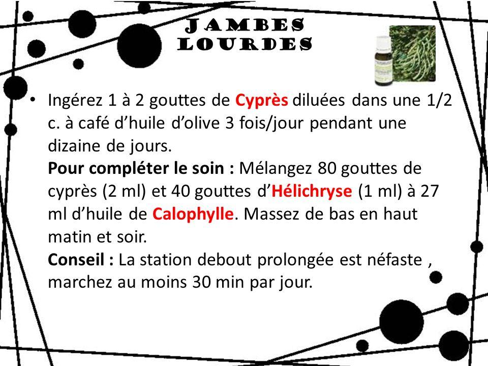 Jambes lourdes Ingérez 1 à 2 gouttes de Cyprès diluées dans une 1/2 c. à café dhuile dolive 3 fois/jour pendant une dizaine de jours. Pour compléter l