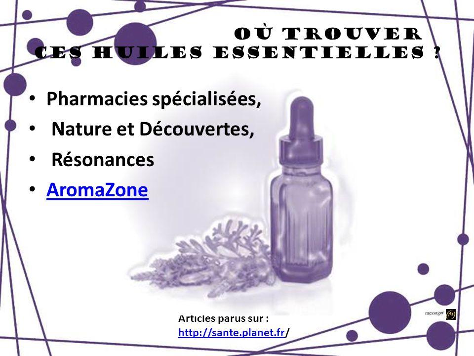Où trouver ces huiles essentielles ? Articles parus sur : http://sante.planet.frhttp://sante.planet.fr/ Pharmacies spécialisées, Nature et Découvertes