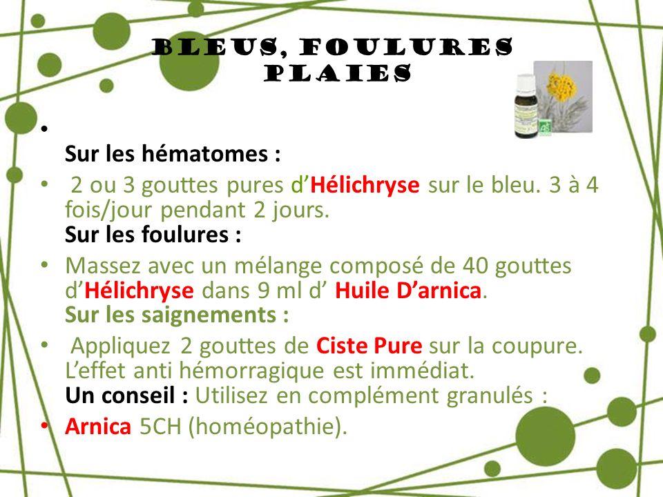 Bleus, Foulures Plaies Sur les hématomes : 2 ou 3 gouttes pures dHélichryse sur le bleu. 3 à 4 fois/jour pendant 2 jours. Sur les foulures : Massez av