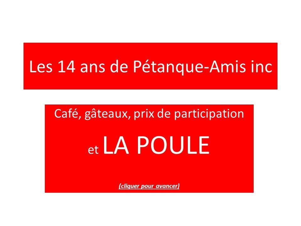 Les 14 ans de Pétanque-Amis inc Café, gâteaux, prix de participation et LA POULE (cliquer pour avancer)