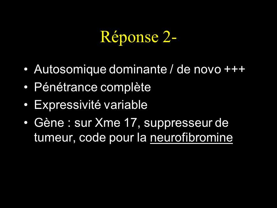 Réponse 2- Autosomique dominante / de novo +++ Pénétrance complète Expressivité variable Gène : sur Xme 17, suppresseur de tumeur, code pour la neurof