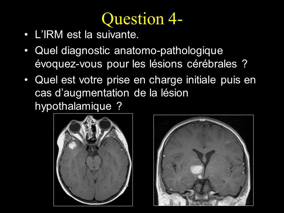 Question 4- LIRM est la suivante. Quel diagnostic anatomo-pathologique évoquez-vous pour les lésions cérébrales ? Quel est votre prise en charge initi