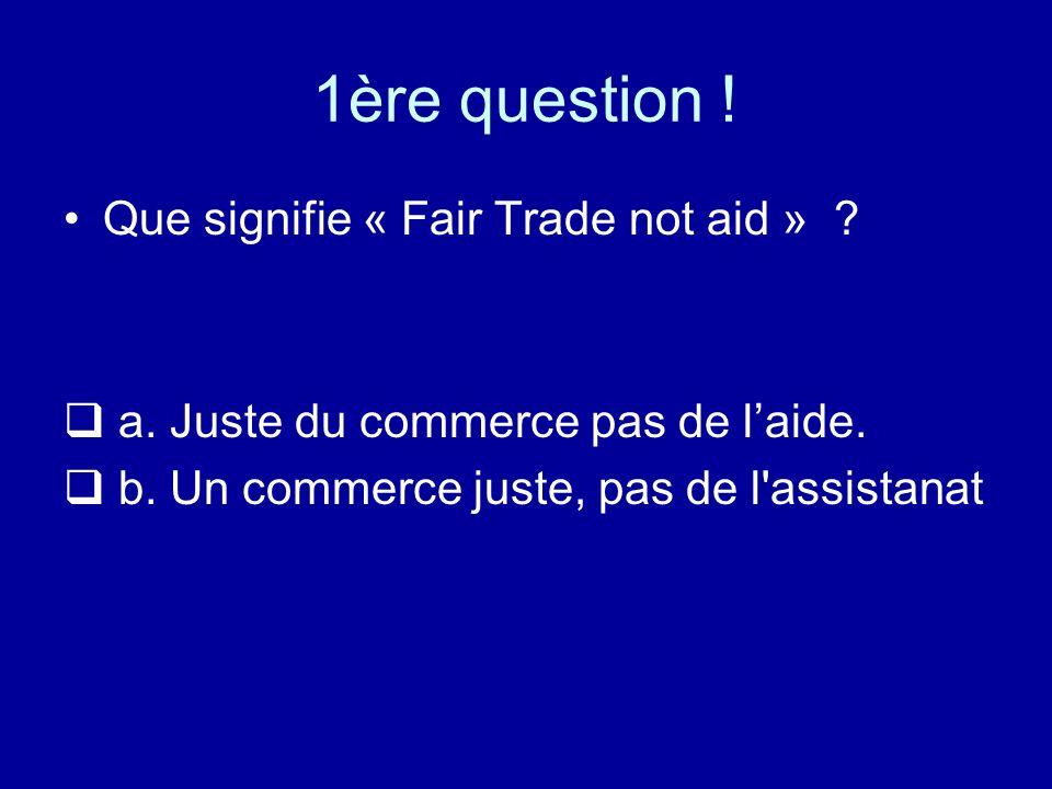 1ère question ! Que signifie « Fair Trade not aid » ? a. Juste du commerce pas de laide. b. Un commerce juste, pas de l'assistanat