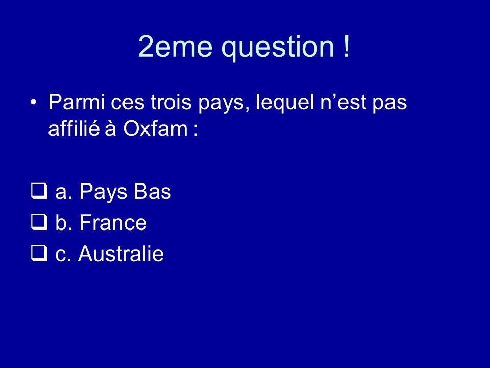 2eme question ! Parmi ces trois pays, lequel nest pas affilié à Oxfam : a. Pays Bas b. France c. Australie