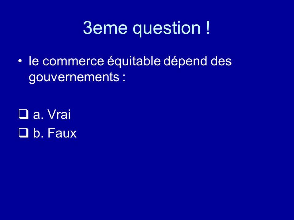 3eme question ! le commerce équitable dépend des gouvernements : a. Vrai b. Faux