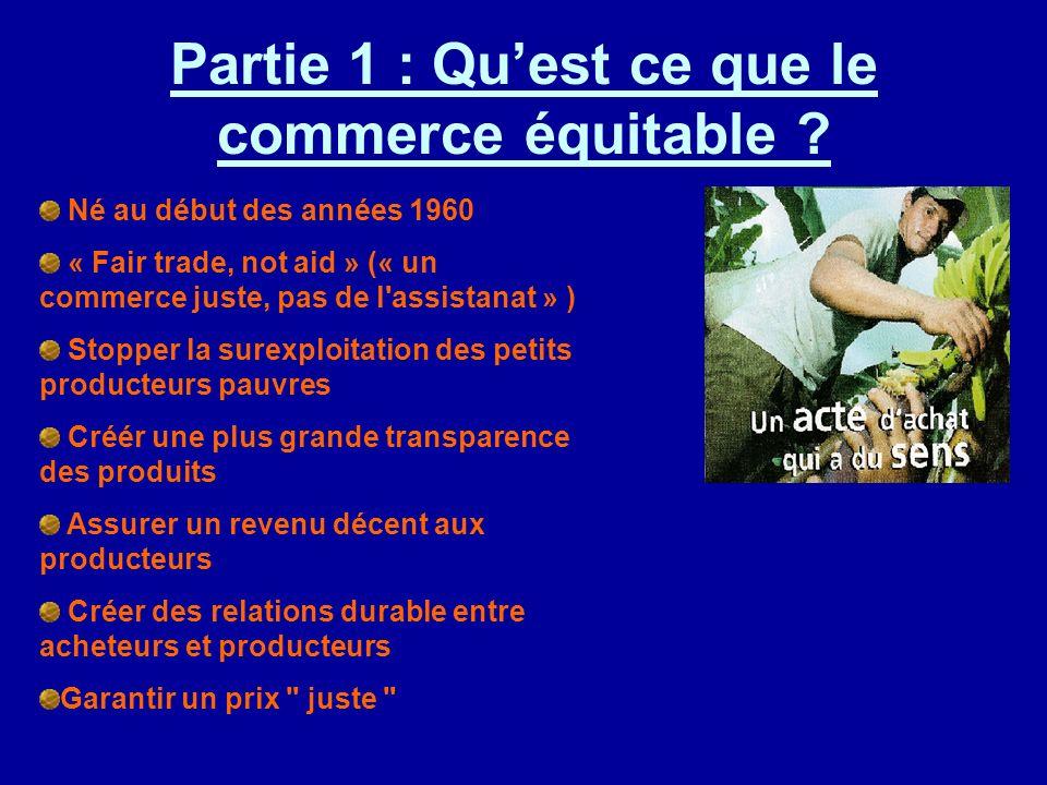 Partie 1 : Quest ce que le commerce équitable ? Né au début des années 1960 « Fair trade, not aid » (« un commerce juste, pas de l'assistanat » ) Stop