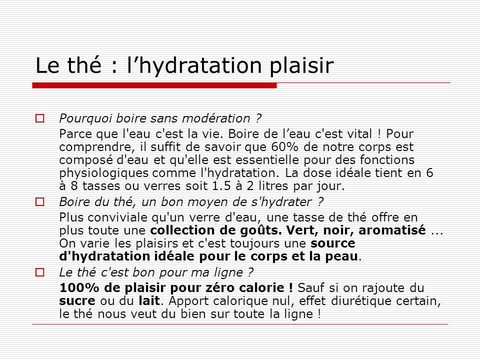 Le thé : lhydratation plaisir Pourquoi boire sans modération ? Parce que l'eau c'est la vie. Boire de leau c'est vital ! Pour comprendre, il suffit de