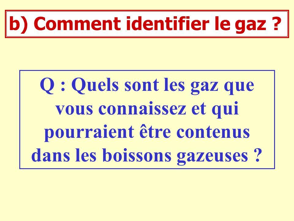 b) Comment identifier le gaz ? Q : Quels sont les gaz que vous connaissez et qui pourraient être contenus dans les boissons gazeuses ?