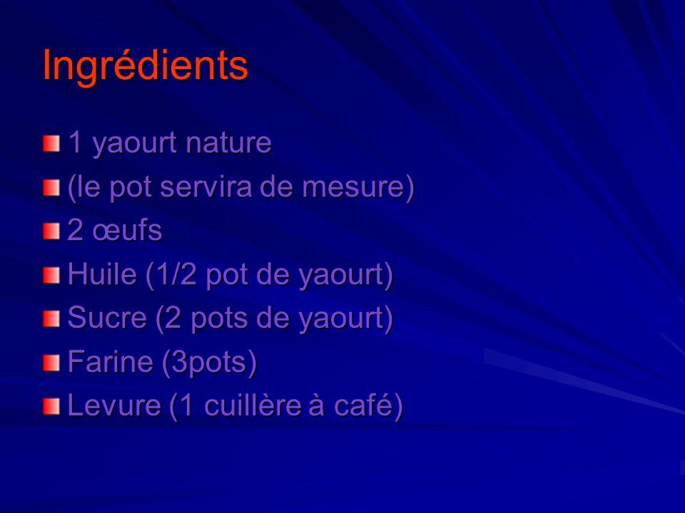 Ingrédients 1 yaourt nature (le pot servira de mesure) 2 œufs Huile (1/2 pot de yaourt) Sucre (2 pots de yaourt) Farine (3pots) Levure (1 cuillère à c