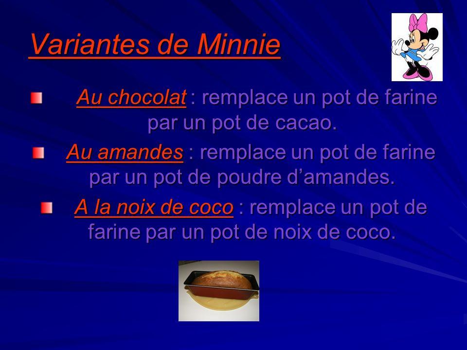 Variantes de Minnie Au chocolat : remplace un pot de farine par un pot de cacao. Au amandes : remplace un pot de farine par un pot de poudre damandes.