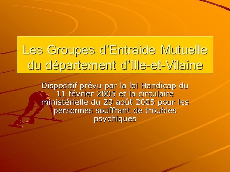 Les Groupes dEntraide Mutuelle du département dIlle-et-Vilaine Dispositif prévu par la loi Handicap du 11 février 2005 et la circulaire ministérielle