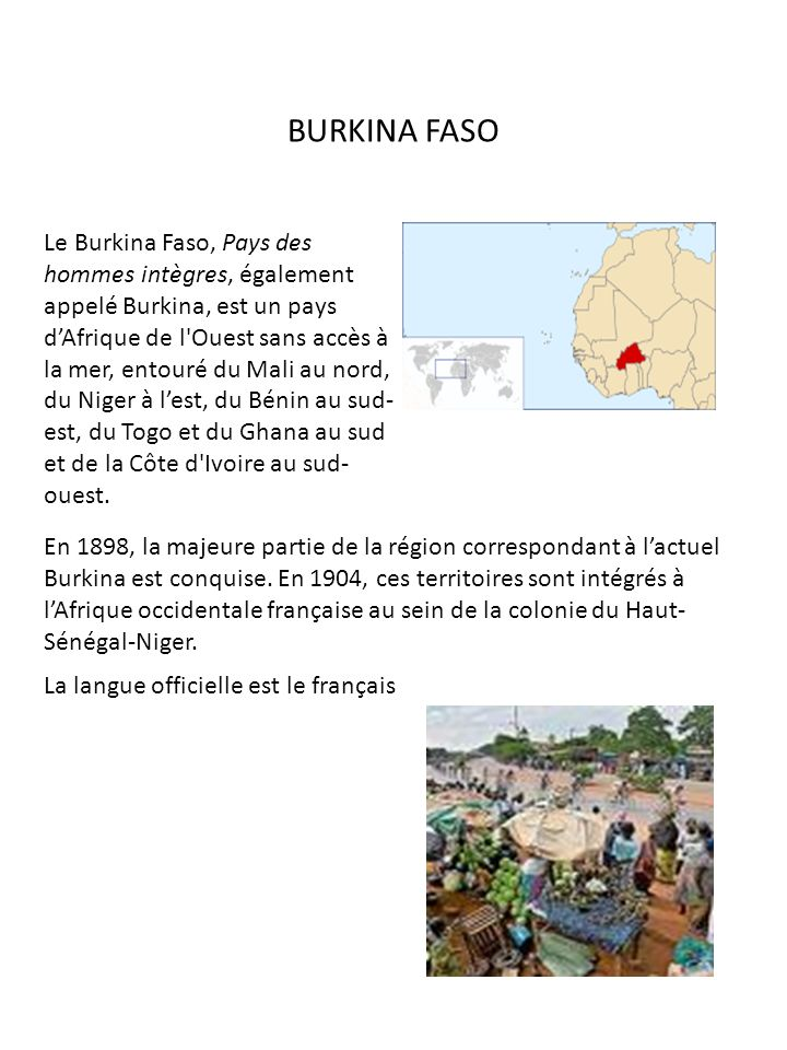 BURKINA FASO Le Burkina Faso, Pays des hommes intègres, également appelé Burkina, est un pays dAfrique de l'Ouest sans accès à la mer, entouré du Mali