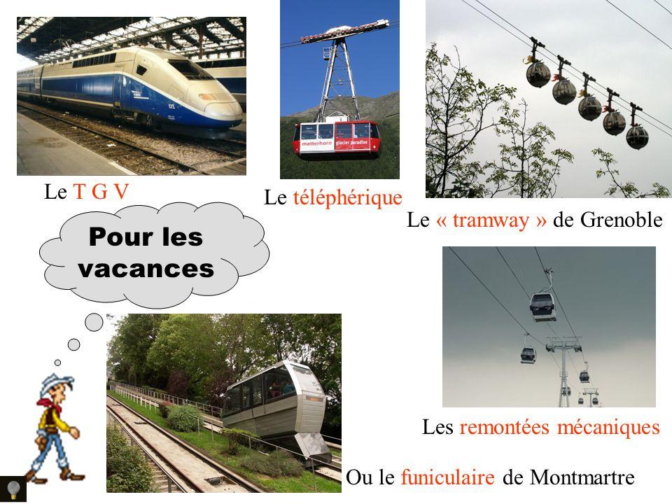 Le T G V Le téléphérique Le « tramway » de Grenoble Les remontées mécaniques Ou le funiculaire de Montmartre Pour les vacances