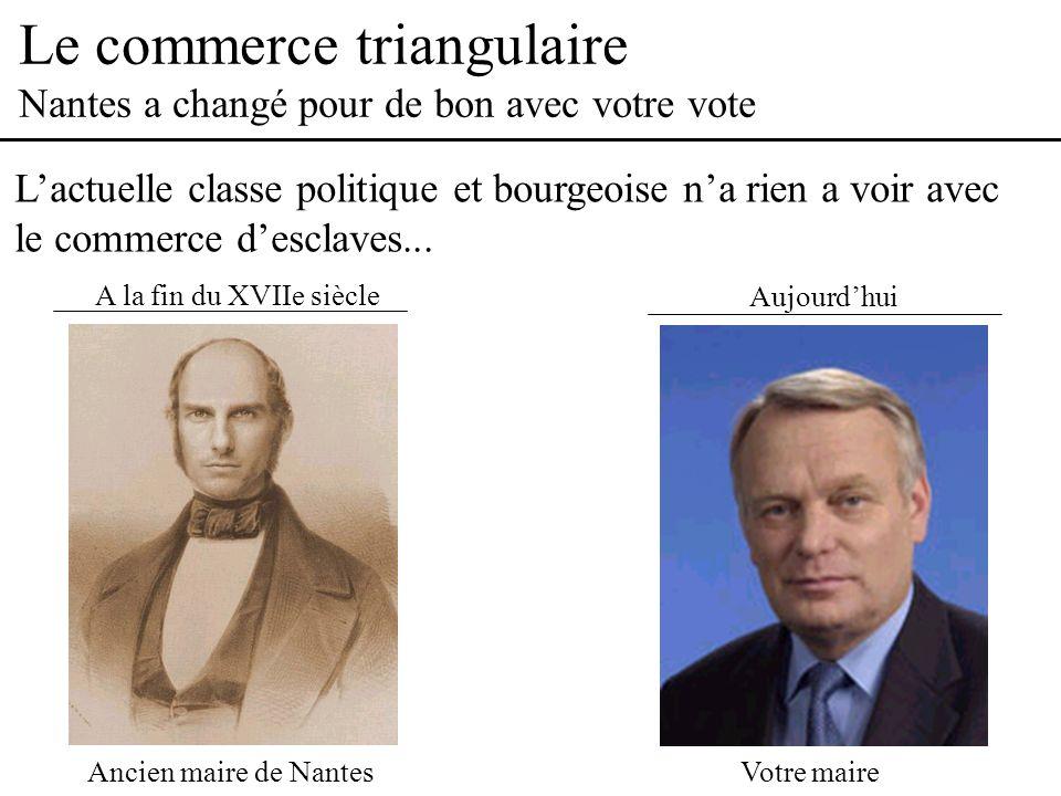Le commerce triangulaire Nantes a changé pour de bon avec votre vote Aujourdhui Lactuelle classe politique et bourgeoise na rien a voir avec le commerce desclaves...