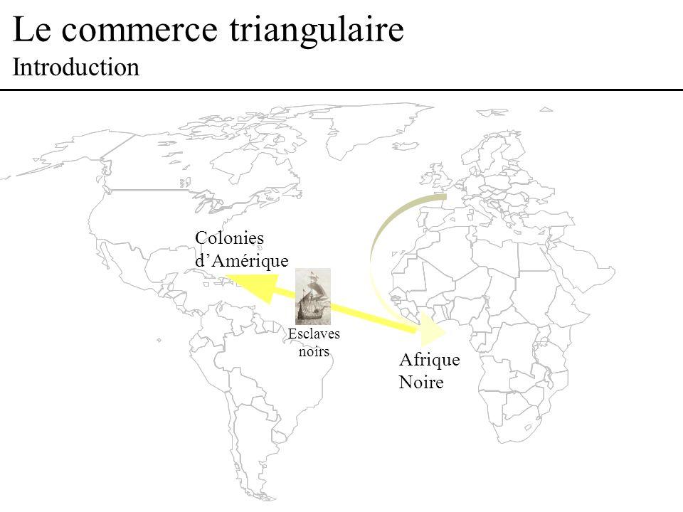 Le commerce triangulaire Introduction Afrique Noire Colonies dAmérique Esclaves noirs